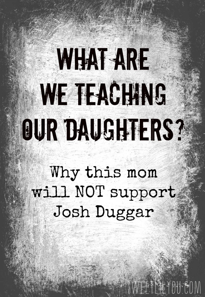 Josh Duggar What are we teaching our daughters